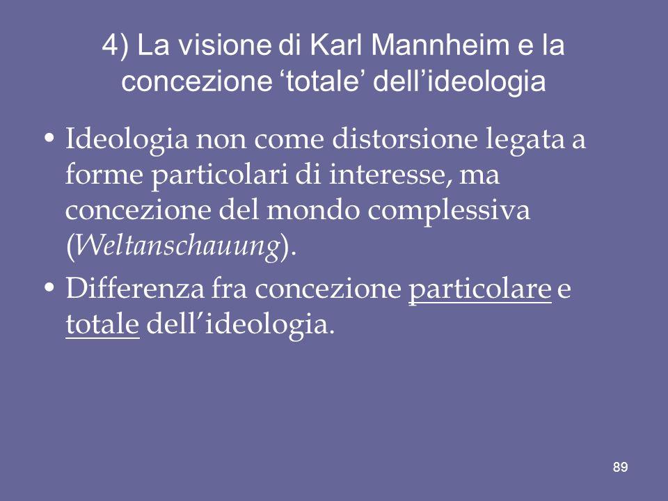 4) La visione di Karl Mannheim e la concezione totale dellideologia Ideologia non come distorsione legata a forme particolari di interesse, ma concezi