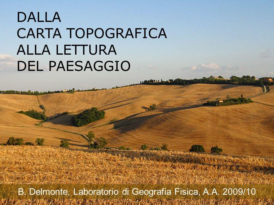 DALLA CARTA TOPOGRAFICA ALLA LETTURA DEL PAESAGGIO B. Delmonte, Laboratorio di Geografia Fisica, A.A. 2009/10
