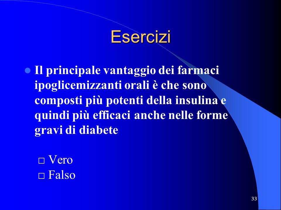 33 Esercizi Il principale vantaggio dei farmaci ipoglicemizzanti orali è che sono composti più potenti della insulina e quindi più efficaci anche nell