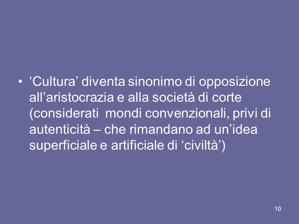 Cultura diventa sinonimo di opposizione allaristocrazia e alla società di corte (considerati mondi convenzionali, privi di autenticità – che rimandano ad unidea superficiale e artificiale di civiltà) 10