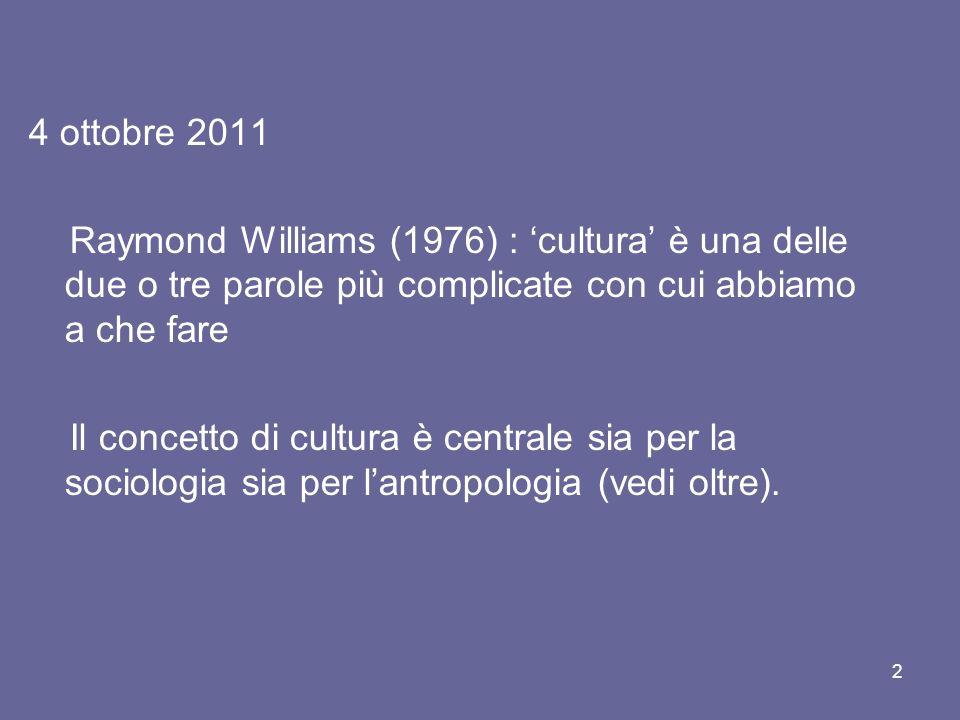 4 ottobre 2011 Raymond Williams (1976) : cultura è una delle due o tre parole più complicate con cui abbiamo a che fare Il concetto di cultura è centrale sia per la sociologia sia per lantropologia (vedi oltre).