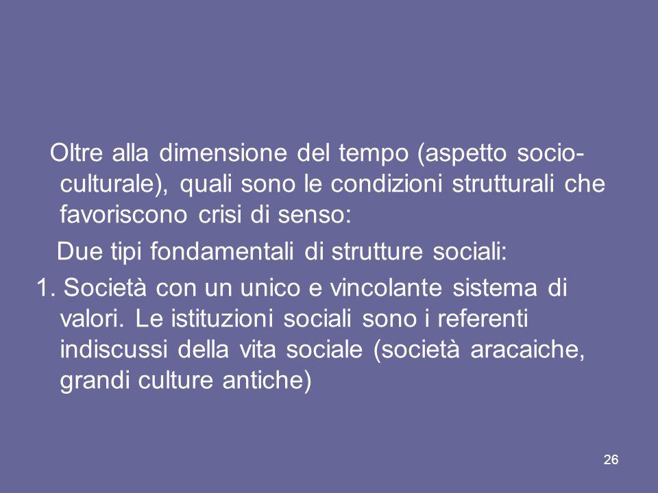 Oltre alla dimensione del tempo (aspetto socio- culturale), quali sono le condizioni strutturali che favoriscono crisi di senso: Due tipi fondamentali di strutture sociali: 1.