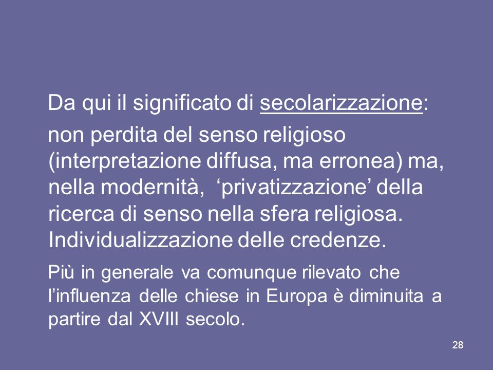 Da qui il significato di secolarizzazione: non perdita del senso religioso (interpretazione diffusa, ma erronea) ma, nella modernità, privatizzazione della ricerca di senso nella sfera religiosa.