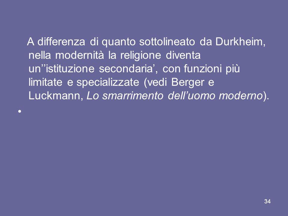 A differenza di quanto sottolineato da Durkheim, nella modernità la religione diventa unistituzione secondaria, con funzioni più limitate e specializzate (vedi Berger e Luckmann, Lo smarrimento delluomo moderno).