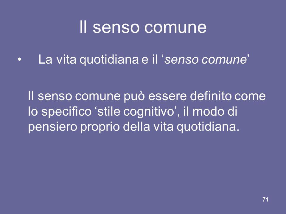 Il senso comune La vita quotidiana e il senso comune Il senso comune può essere definito come lo specifico stile cognitivo, il modo di pensiero proprio della vita quotidiana.