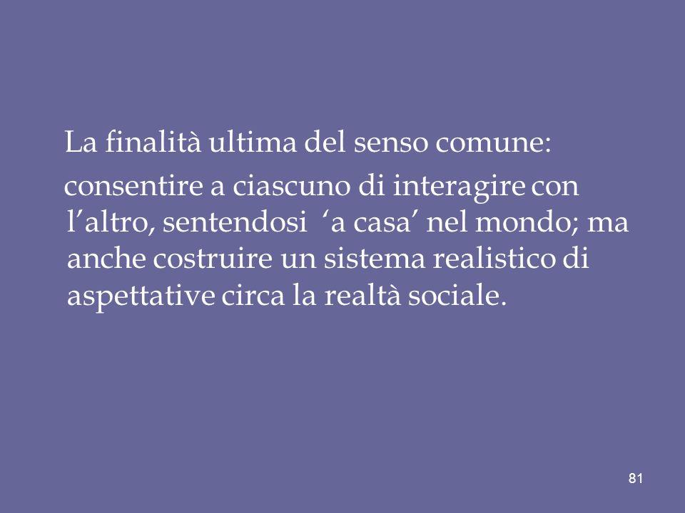 La finalità ultima del senso comune: consentire a ciascuno di interagire con laltro, sentendosi a casa nel mondo; ma anche costruire un sistema realistico di aspettative circa la realtà sociale.