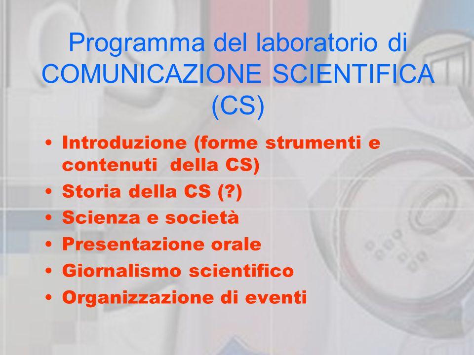 Programma del laboratorio di COMUNICAZIONE SCIENTIFICA (CS) Introduzione (forme strumenti e contenuti della CS) Storia della CS ( ) Scienza e società Presentazione orale Giornalismo scientifico Organizzazione di eventi