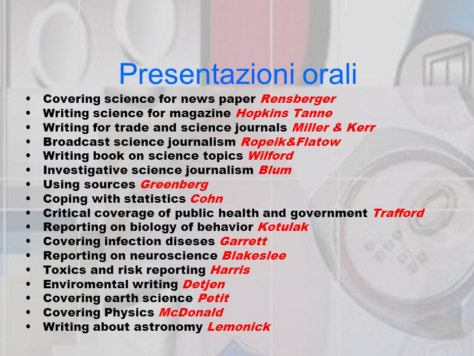 Presentazioni orali Covering science for news paper Rensberger Writing science for magazine Hopkins Tanne Writing for trade and science journals Miller & Kerr Broadcast science journalism Ropeik&Flatow Writing book on science topics Wilford Investigative science journalism Blum Using sources Greenberg Coping with statistics Cohn Critical coverage of public health and government Trafford Reporting on biology of behavior Kotulak Covering infection diseses Garrett Reporting on neuroscience Blakeslee Toxics and risk reporting Harris Enviromental writing Detjen Covering earth science Petit Covering Physics McDonald Writing about astronomy Lemonick