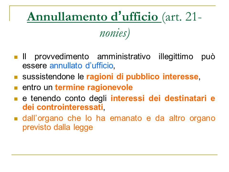 Annullamento d ufficio (art. 21- nonies) Il provvedimento amministrativo illegittimo può essere annullato dufficio, sussistendone le ragioni di pubbli