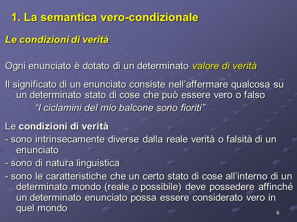6 1. La semantica vero-condizionale Le condizioni di verità Ogni enunciato è dotato di un determinato valore di verità Il significato di un enunciato