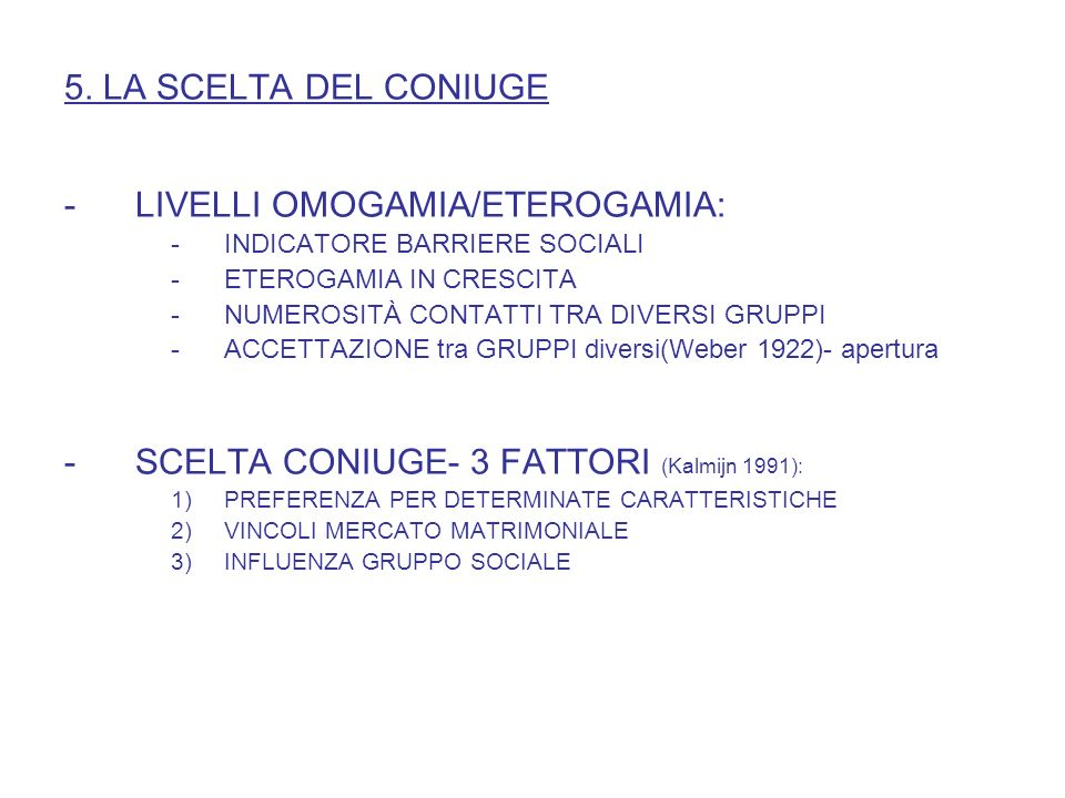 5. LA SCELTA DEL CONIUGE -LIVELLI OMOGAMIA/ETEROGAMIA: -INDICATORE BARRIERE SOCIALI -ETEROGAMIA IN CRESCITA -NUMEROSITÀ CONTATTI TRA DIVERSI GRUPPI -A