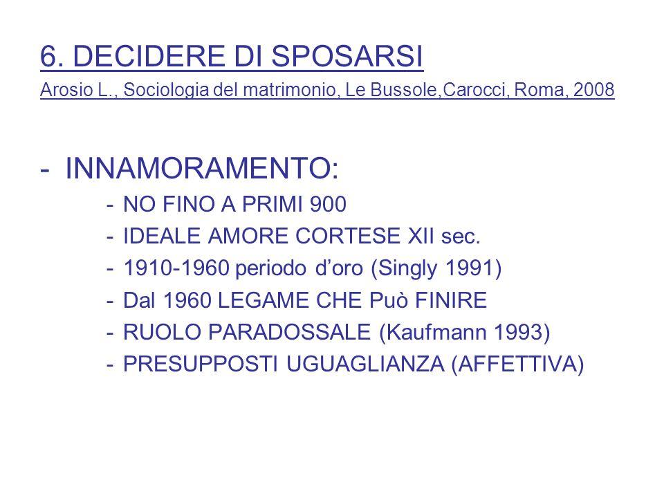 6. DECIDERE DI SPOSARSI Arosio L., Sociologia del matrimonio, Le Bussole,Carocci, Roma, 2008 -INNAMORAMENTO: -NO FINO A PRIMI 900 -IDEALE AMORE CORTES