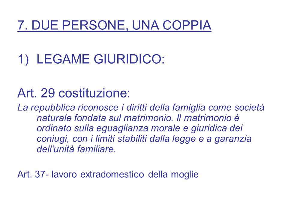 7. DUE PERSONE, UNA COPPIA 1)LEGAME GIURIDICO: Art. 29 costituzione: La repubblica riconosce i diritti della famiglia come società naturale fondata su