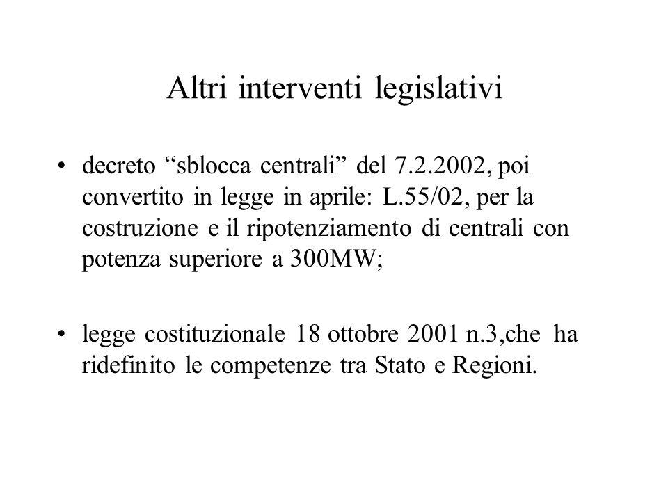 Altri interventi legislativi decreto sblocca centrali del 7.2.2002, poi convertito in legge in aprile: L.55/02, per la costruzione e il ripotenziamento di centrali con potenza superiore a 300MW; legge costituzionale 18 ottobre 2001 n.3,che ha ridefinito le competenze tra Stato e Regioni.