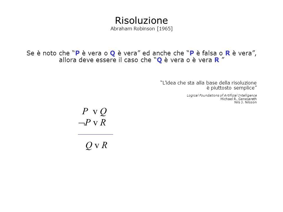 Risoluzione Abraham Robinson [1965] Se è noto che P è vera o Q è vera ed anche che P è falsa o R è vera, allora deve essere il caso che Q è vera o è v