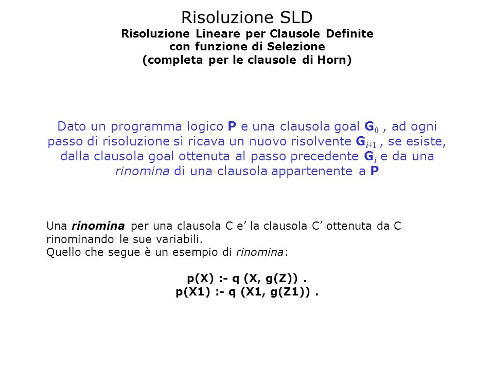 Risoluzione SLD Risoluzione Lineare per Clausole Definite con funzione di Selezione (completa per le clausole di Horn) Dato un programma logico P e un