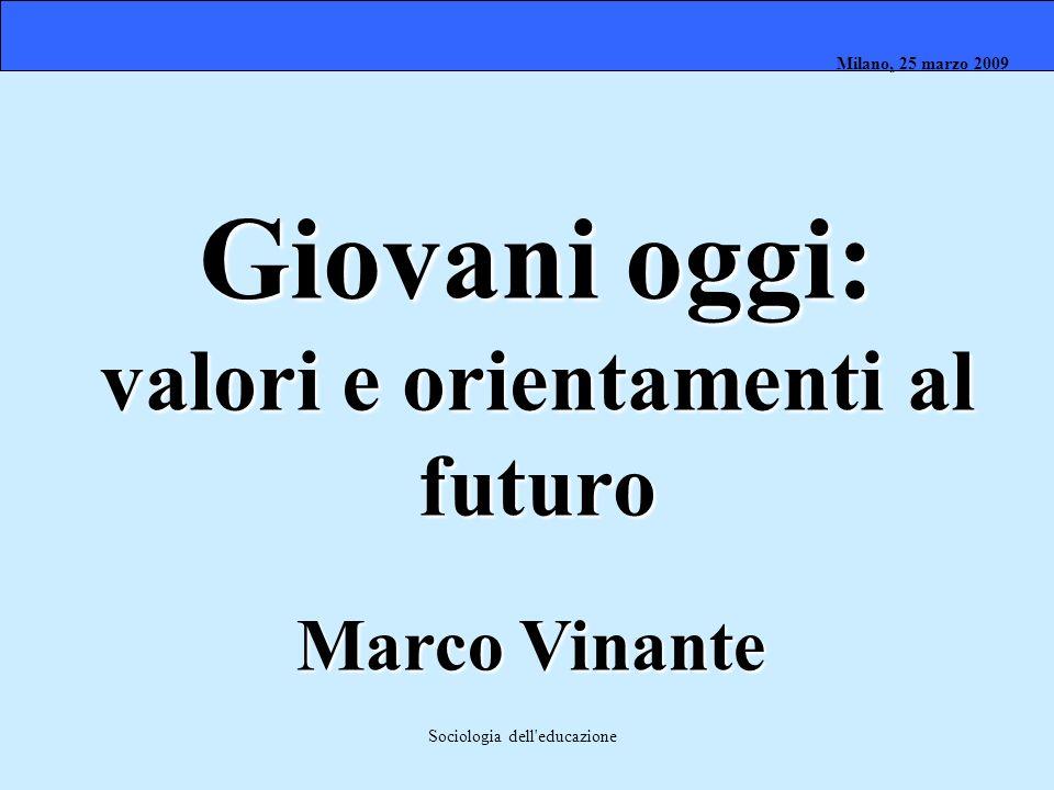 Milano, 26 marzo 2008 Milano, 23 marzo 2009Milano, 25 marzo 2009 Sociologia dell'educazione Giovani oggi: valori e orientamenti al futuro Marco Vinant