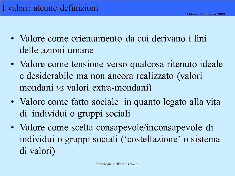 Milano, 26 marzo 2008 Milano, 23 marzo 2009Milano, 25 marzo 2009 Sociologia dell'educazione Valore come orientamento da cui derivano i fini delle azio