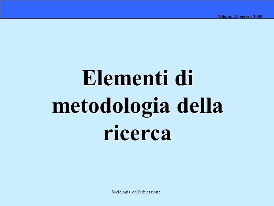 Milano, 26 marzo 2008 Milano, 23 marzo 2009Milano, 25 marzo 2009 Sociologia dell'educazione Elementi di metodologia della ricerca
