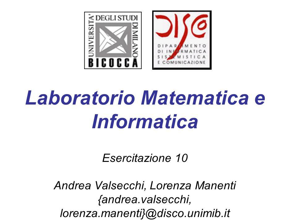 Laboratorio Matematica e Informatica Esercitazione 10 Andrea Valsecchi, Lorenza Manenti {andrea.valsecchi, lorenza.manenti}@disco.unimib.it