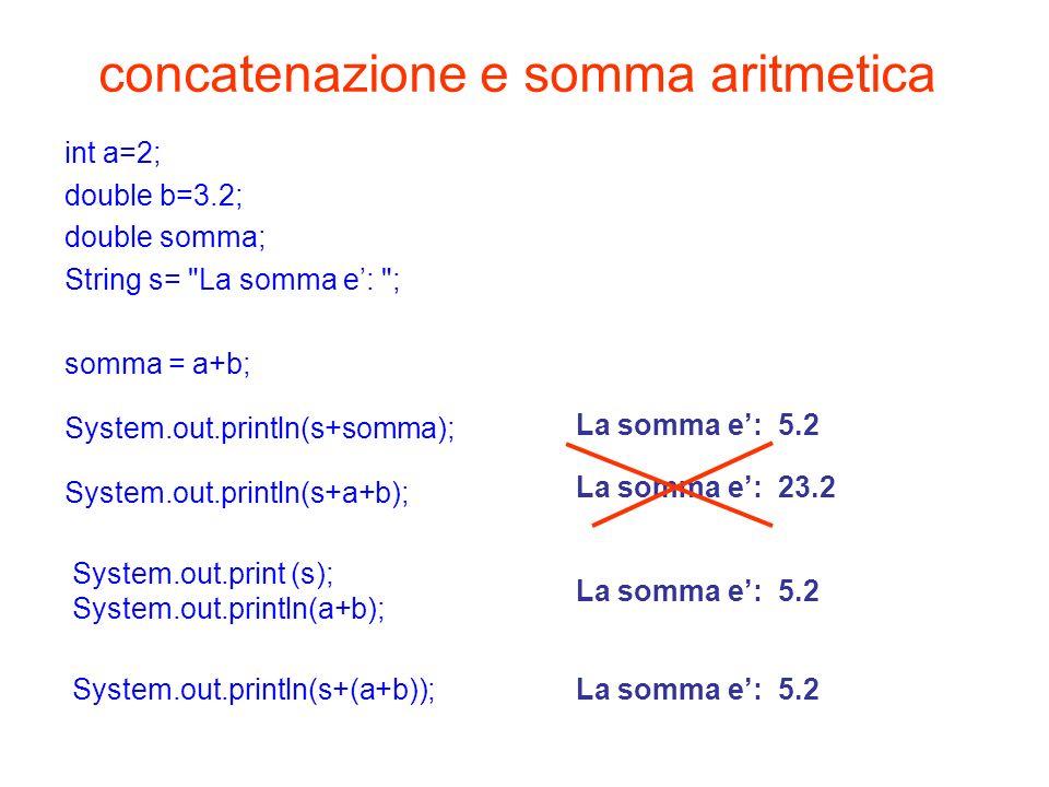concatenazione e somma aritmetica int a=2; double b=3.2; double somma; String s=