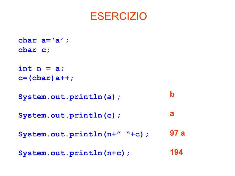 char a=a; char c; int n = a; c=(char)a++; System.out.println(a); System.out.println(c); System.out.println(n+ +c); System.out.println(n+c); ESERCIZIO