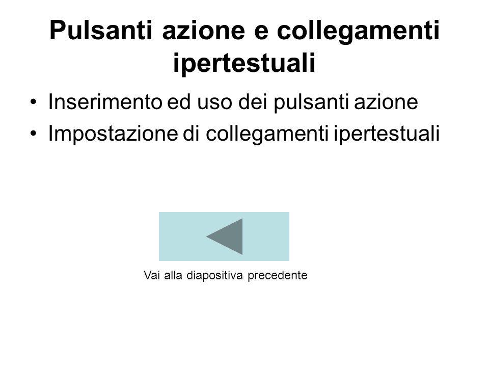 Pulsanti azione e collegamenti ipertestuali Inserimento ed uso dei pulsanti azione Impostazione di collegamenti ipertestuali Vai alla diapositiva precedente