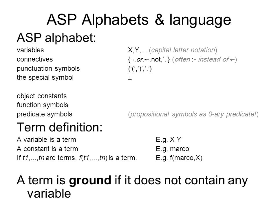 ASP Alphabets & language ASP alphabet: variables X,Y,... (capital letter notation) connectives {,or,,not,,} (often :- instead of ) punctuation symbols