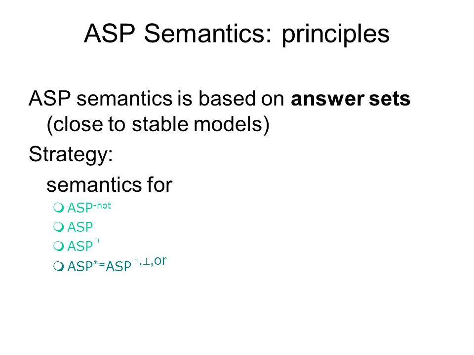 ASP Semantics: principles ASP semantics is based on answer sets (close to stable models) Strategy: semantics for mASP -not mASP ASP ASP *= ASP,,or