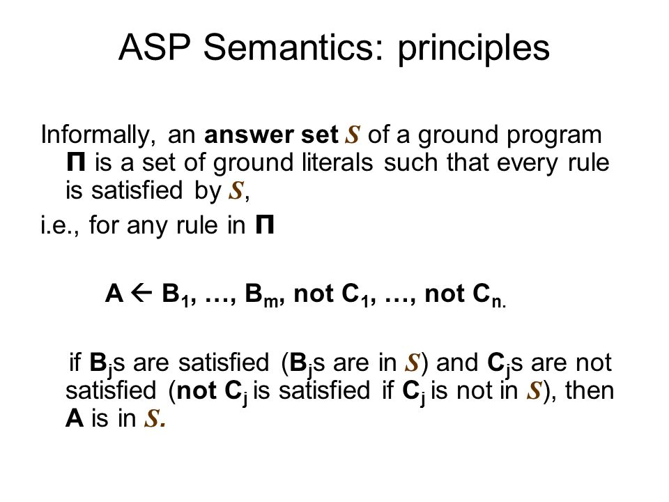 ASP Semantics: principles Informally, an answer set S of a ground program Π is a set of ground literals such that every rule is satisfied by S, i.e., for any rule in Π A B 1, …, B m, not C 1, …, not C n.