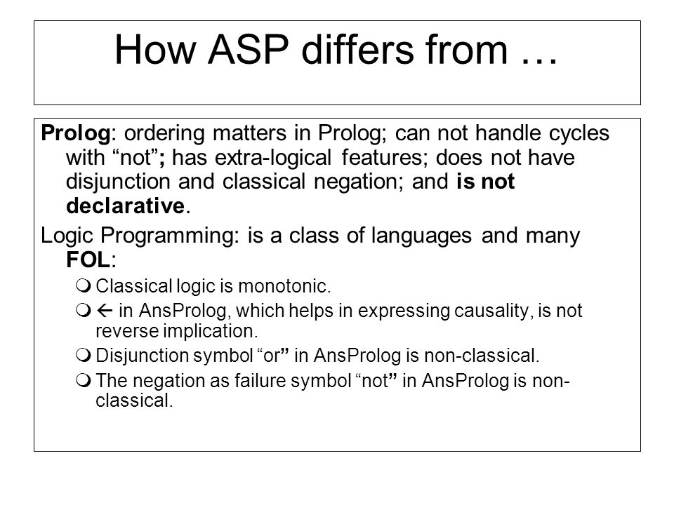 How ASP differs from … Prolog: ordering matters in Prolog; can not handle cycles with not; has extra-logical features; does not have disjunction and classical negation; and is not declarative.