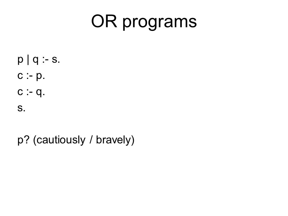 OR programs p | q :- s. c :- p. c :- q. s. p? (cautiously / bravely)