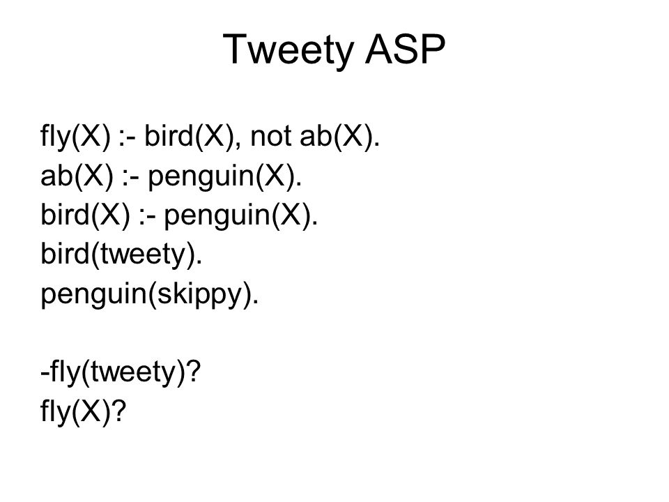Tweety ASP fly(X) :- bird(X), not ab(X). ab(X) :- penguin(X).