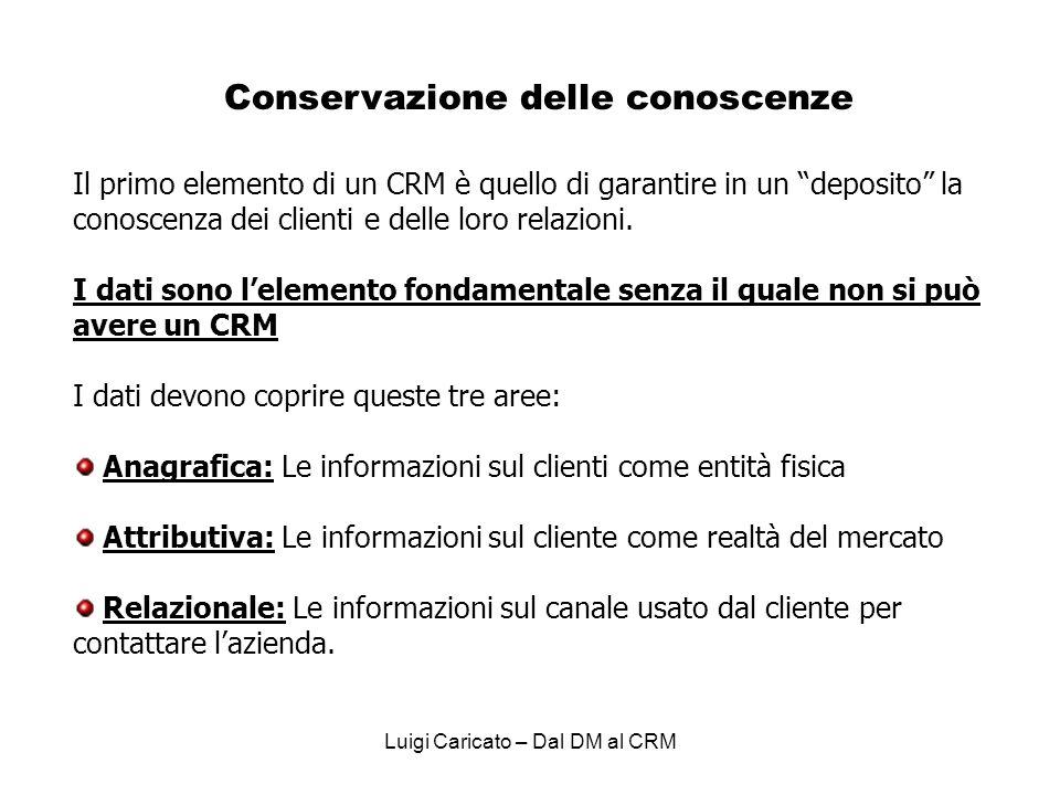 Luigi Caricato – Dal DM al CRM Conservazione delle conoscenze Il primo elemento di un CRM è quello di garantire in un deposito la conoscenza dei clienti e delle loro relazioni.