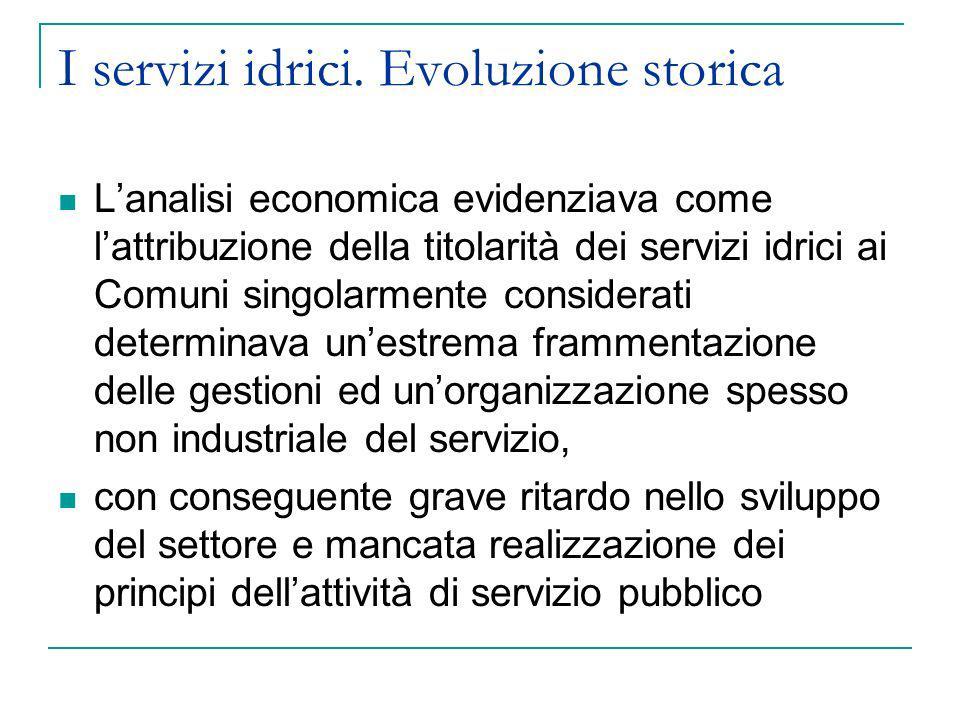 I servizi idrici. Evoluzione storica Lanalisi economica evidenziava come lattribuzione della titolarità dei servizi idrici ai Comuni singolarmente con