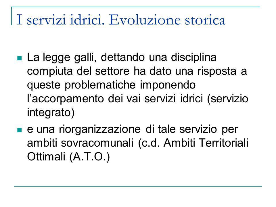 I servizi idrici. Evoluzione storica La legge galli, dettando una disciplina compiuta del settore ha dato una risposta a queste problematiche imponend