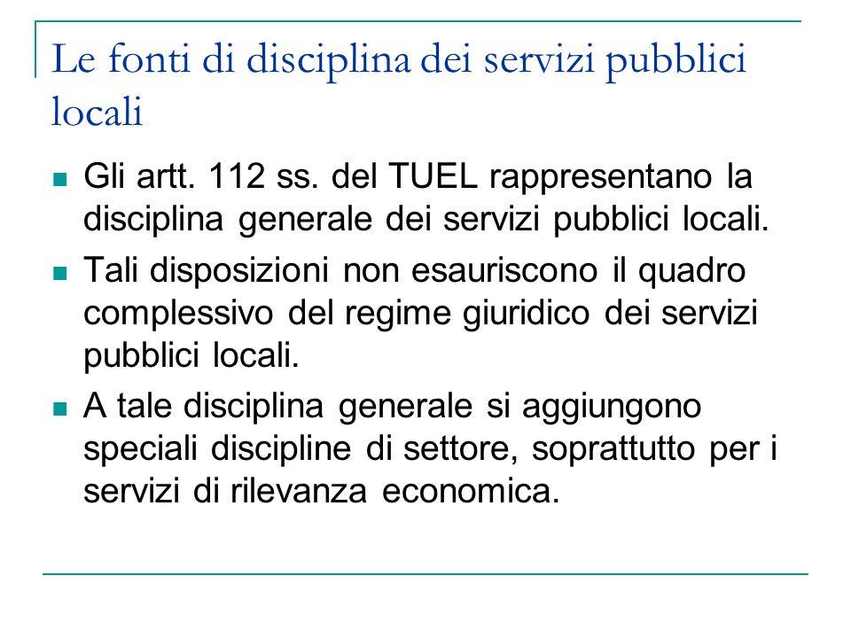 Le fonti di disciplina dei servizi pubblici locali Gli artt. 112 ss. del TUEL rappresentano la disciplina generale dei servizi pubblici locali. Tali d