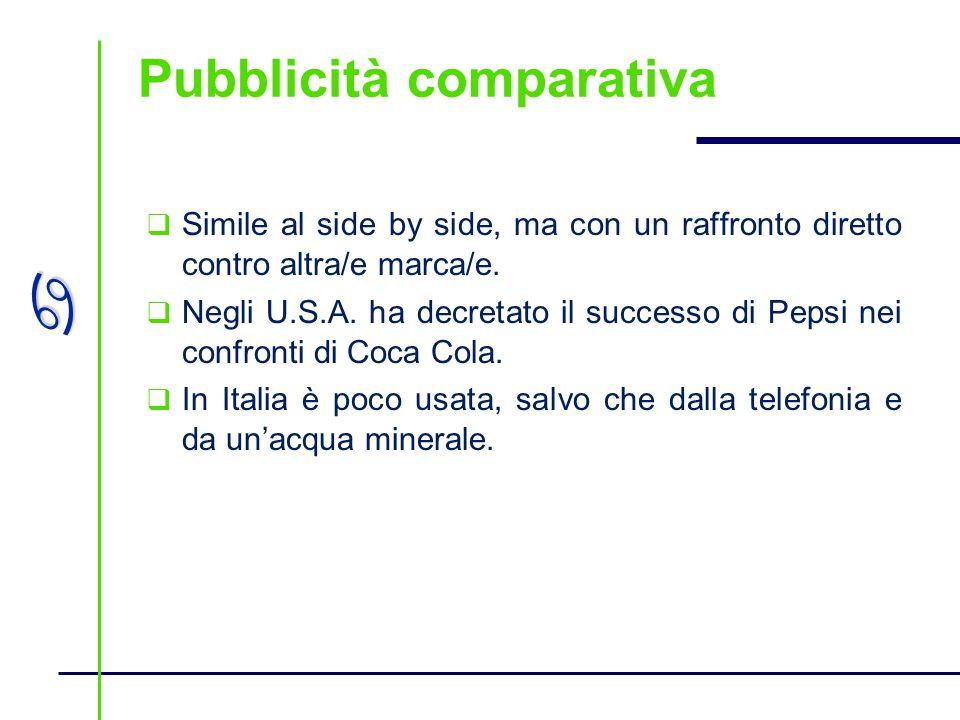 a Pubblicità comparativa Simile al side by side, ma con un raffronto diretto contro altra/e marca/e. Negli U.S.A. ha decretato il successo di Pepsi ne