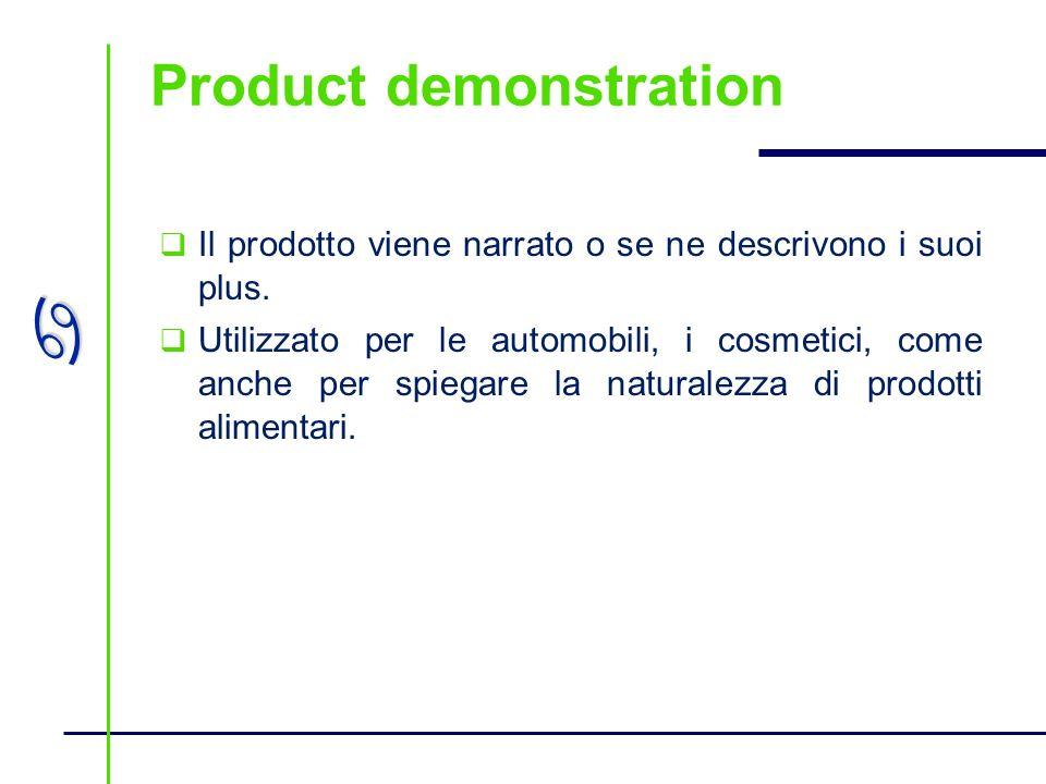 a Product demonstration Il prodotto viene narrato o se ne descrivono i suoi plus. Utilizzato per le automobili, i cosmetici, come anche per spiegare l