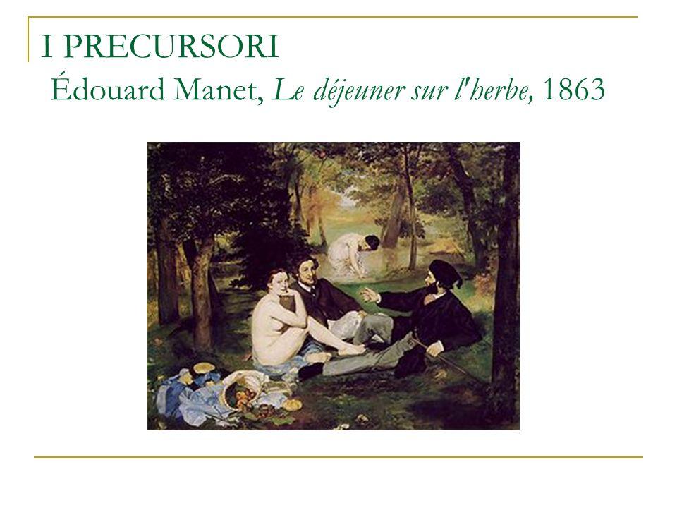 I PRECURSORI Édouard Manet, Le déjeuner sur l'herbe, 1863