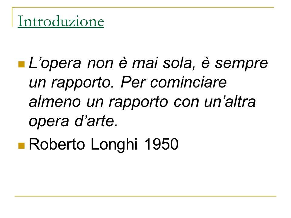 Introduzione Lopera non è mai sola, è sempre un rapporto. Per cominciare almeno un rapporto con unaltra opera darte. Roberto Longhi 1950