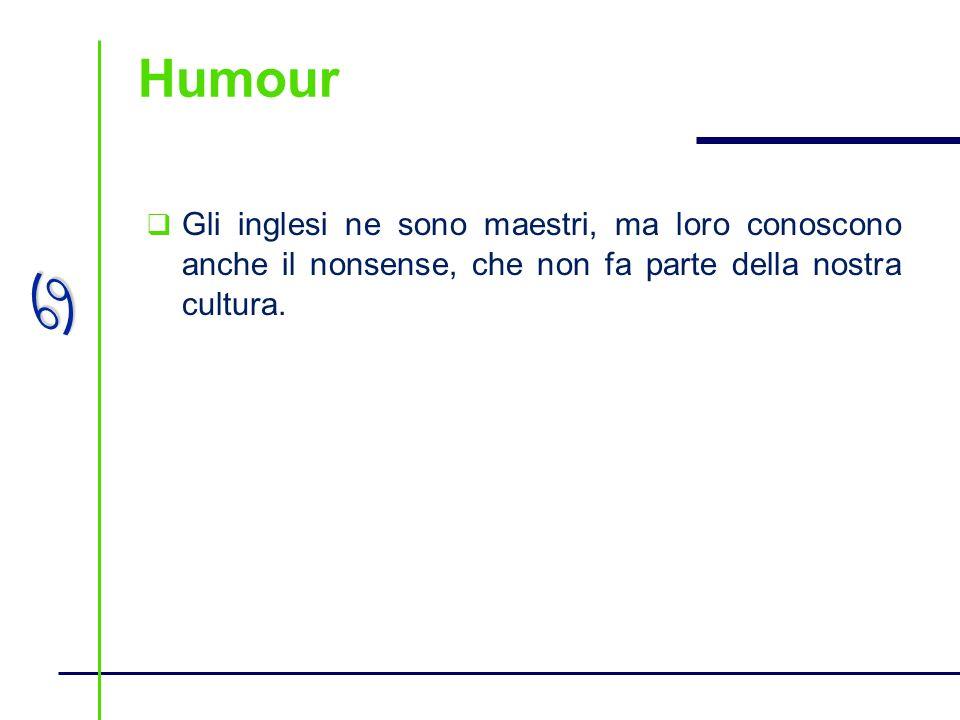 a Humour Gli inglesi ne sono maestri, ma loro conoscono anche il nonsense, che non fa parte della nostra cultura.