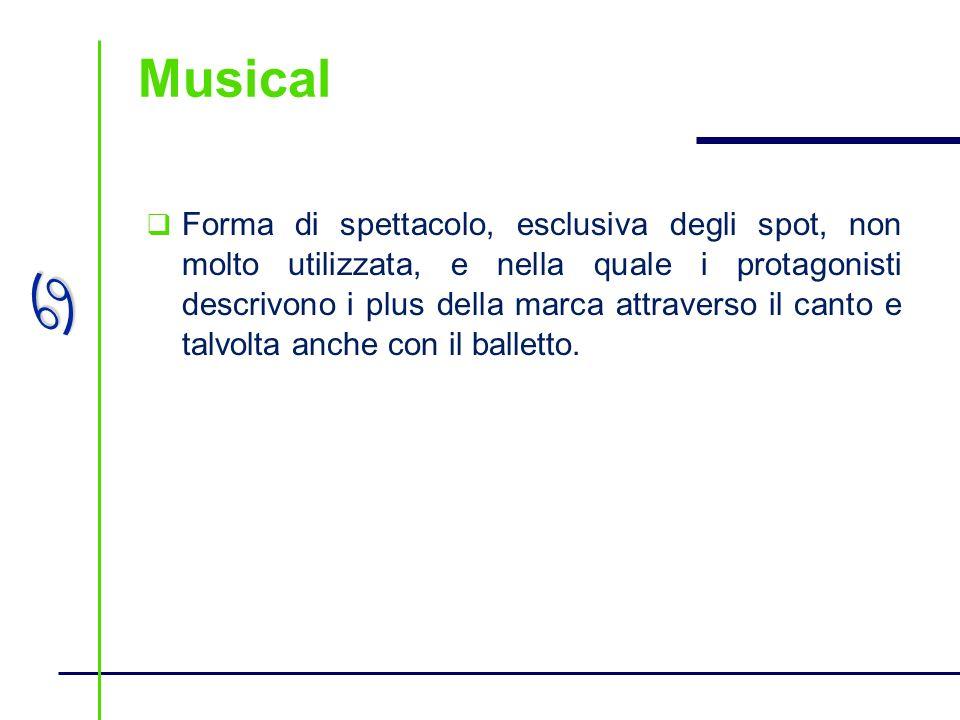 a Musical Forma di spettacolo, esclusiva degli spot, non molto utilizzata, e nella quale i protagonisti descrivono i plus della marca attraverso il ca