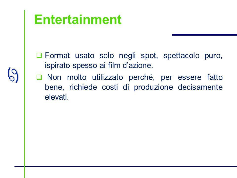 a Entertainment Format usato solo negli spot, spettacolo puro, ispirato spesso ai film dazione. Non molto utilizzato perché, per essere fatto bene, ri