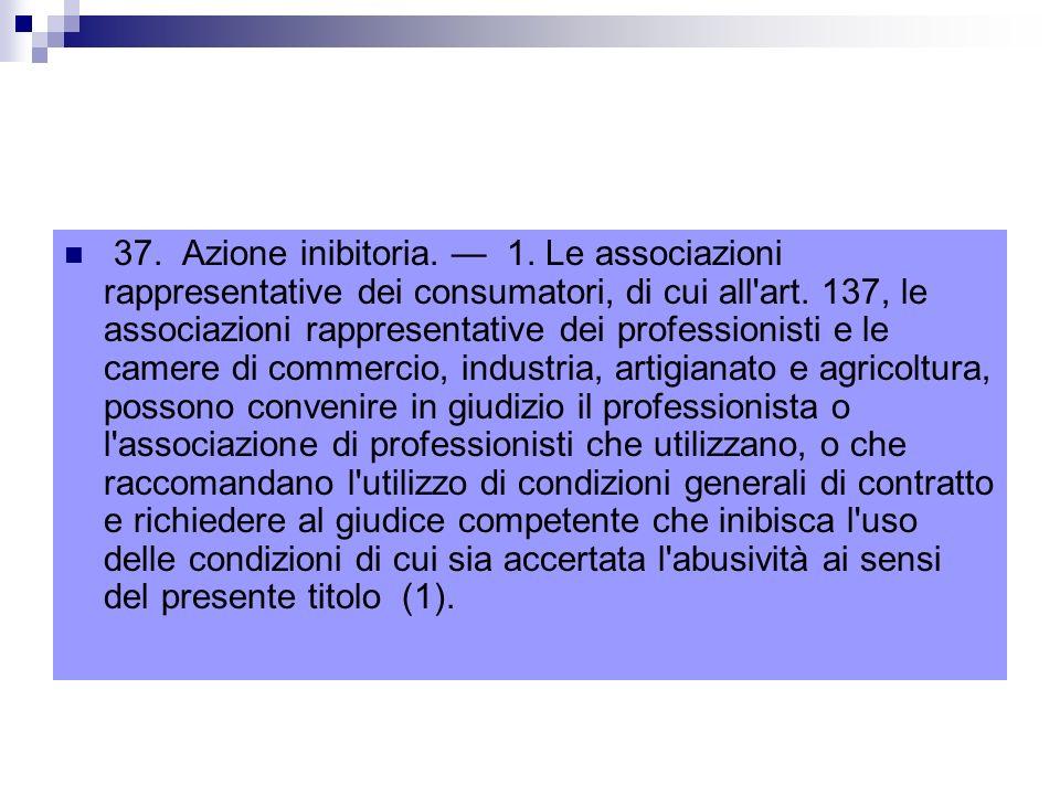 37.Azione inibitoria. 1. Le associazioni rappresentative dei consumatori, di cui all art.