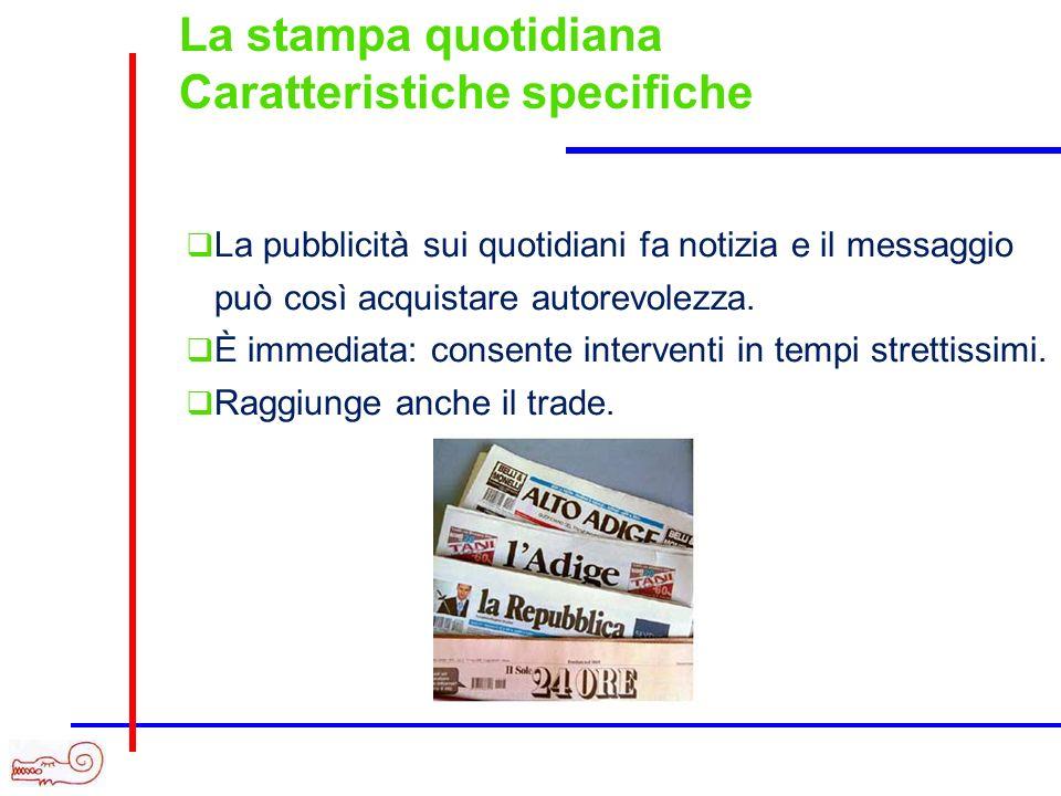 La stampa quotidiana Caratteristiche specifiche La pubblicità sui quotidiani fa notizia e il messaggio può così acquistare autorevolezza.