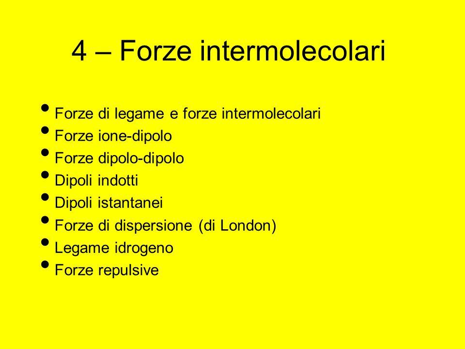 4 – Forze intermolecolari Forze di legame e forze intermolecolari Forze ione-dipolo Forze dipolo-dipolo Dipoli indotti Dipoli istantanei Forze di dispersione (di London) Legame idrogeno Forze repulsive