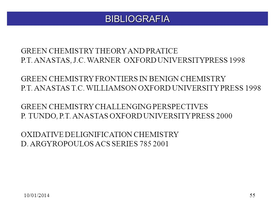10/01/201455 BIBLIOGRAFIA GREEN CHEMISTRY THEORY AND PRATICE P.T. ANASTAS, J.C. WARNER OXFORD UNIVERSITYPRESS 1998 GREEN CHEMISTRY FRONTIERS IN BENIGN