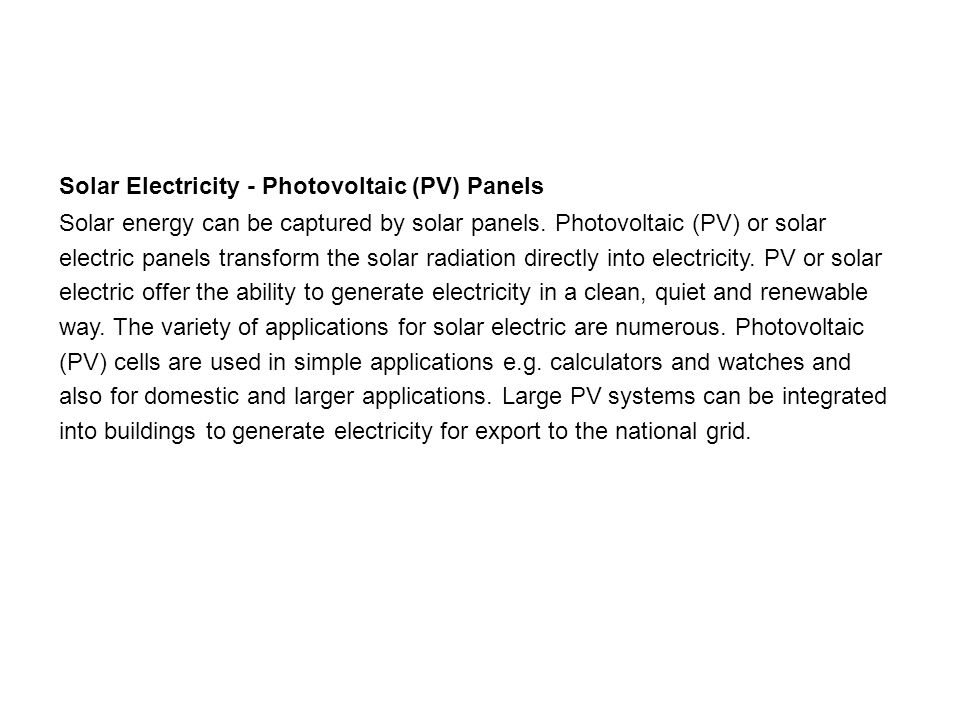 Solar Electricity - Photovoltaic (PV) Panels Solar energy can be captured by solar panels.
