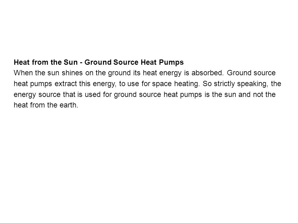 Heat from the Sun - Ground Source Heat Pumps When the sun shines on the ground its heat energy is absorbed.